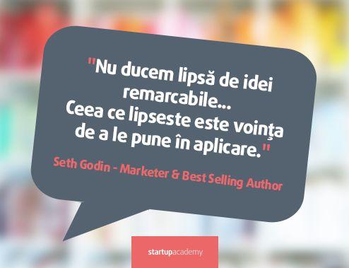 Nu ducem lipsa de idei remarcabile... Ceea ce ne lipseste este vointa de a le pune in aplicare. - Seth Godin