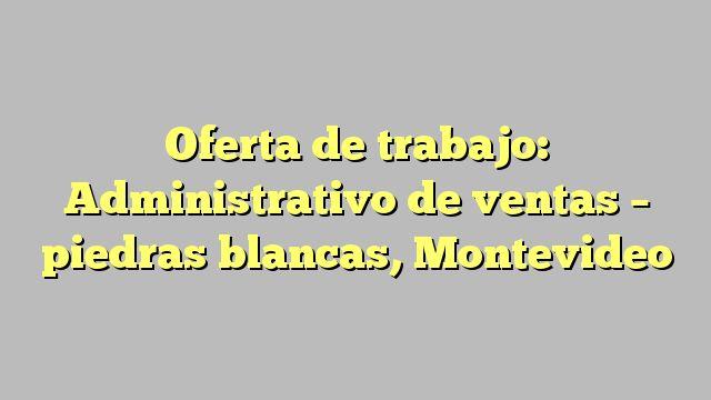 Oferta de trabajo: Administrativo de ventas - piedras blancas, Montevideo