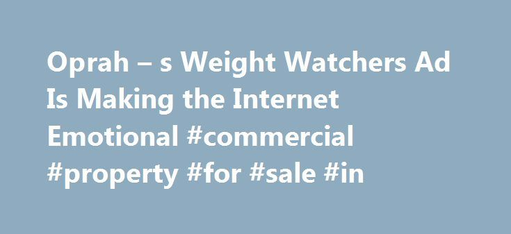 Oprah – s Weight Watchers Ad Is Making the Internet Emotional #commercial #property #for #sale #in http://commercial.remmont.com/oprah-s-weight-watchers-ad-is-making-the-internet-emotional-commercial-property-for-sale-in/  #weight watchers commercial # Oprah s New Weight Watchers Commercial Is Sending the Internet on an Emotional Roller Coaster It has people in tears Oprah Winfrey s new Weight Watchers commercial is creating an emotional outpouring online. In the ad Winfrey s first since…