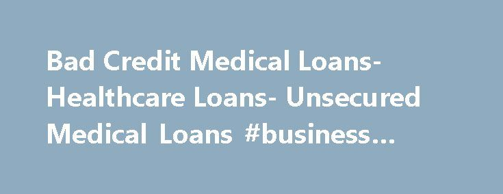 Bad Credit Medical Loans- Healthcare Loans- Unsecured Medical Loans #business #credit http://credit-loan.nef2.com/bad-credit-medical-loans-healthcare-loans-unsecured-medical-loans-business-credit/  #credit for bad credit # Bad Credit Medical Loans Worried over your bad credit rating? Need money to pay off your medical expenditures? Apply for bad credit medical loans and get enough money for healthcare despite your bad credit rating. With us at Medical Loans we can help you find these loans…