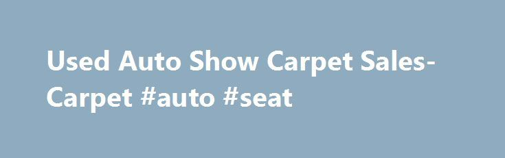 Used Auto Show Carpet Sales- Carpet #auto #seat http://autos.nef2.com/used-auto-show-carpet-sales-carpet-auto-seat/  #auto carpet # Carpet We offer new carpet and high-quality used carpet from Auto Shows direct to you at unbeatable prices.  New, this carpet costs $2.50 per square foot, or more.  You can buy it today for as little as $0.19 per square foot! This premium used carpet sees only a few days of traffic before it is removed by trained professionals and delivered directly to our…