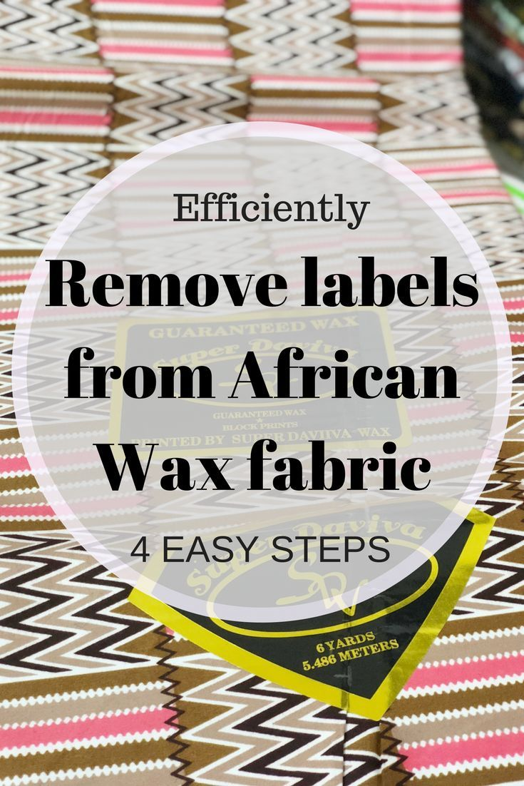 4 Easy Steps To Remove Labels From African Wax Fabrics Sew So Natural By Juliet Uzor Remove Sticky Labels Fabric Sticky Labels