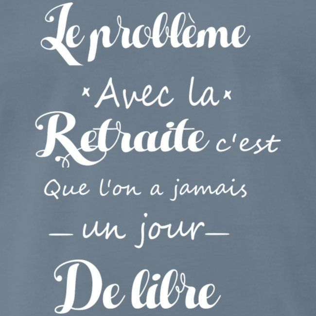 Le Probleme Avec La Retraite T Shirt Premium Homme Crea Shop Citation Retraite Retraite Citation Heureux
