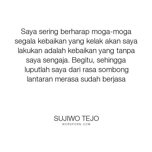 """Sujiwo Tejo - """"Saya sering berharap moga-moga segala kebaikan yang kelak akan saya lakukan adalah..."""". inspirational-quotes"""