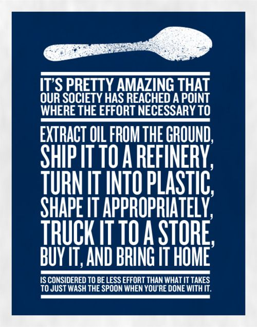this poster says it all: Food For Thoughts, Quote, Reuse Recycled, Photo Wall, Plastic Spoons, Poster, So True, Paper Plates, Oil