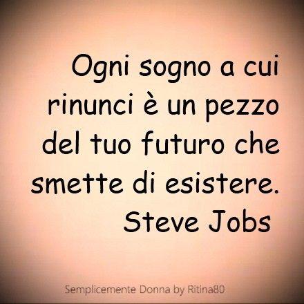 Ogni sogno a cui rinunci è un pezzo del tuo futuro che smette di esistere. Steve Jobs