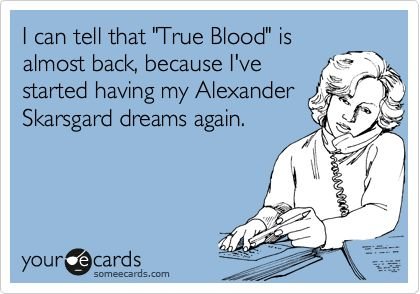 I can tell that 'True Blood' is almost back, because I've started having my Alexander Skarsgard dreams again.