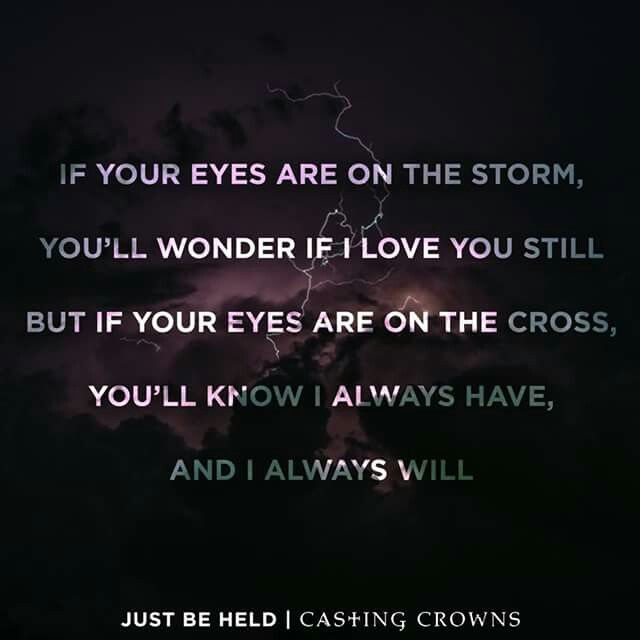 Just be held ~ Casting Crowns ~ If your eyes are on the storm You'll wonder if I love you still But if your eyes are on the cross You'll know I always have and I always will. ♥ ℳ ♥