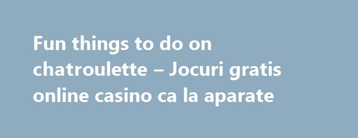 """Fun things to do on chatroulette – Jocuri gratis online casino ca la aparate http://casino4uk.com/2017/08/31/fun-things-to-do-on-chatroulette-jocuri-gratis-online-casino-ca-la-aparate/  Casino online kostenlos ohne download federal """"It agencies Nor .... To share your good news and events, email editor@BlueRibbonNews.com.The post Fun things to do on chatroulette – Jocuri gratis online casino ca la aparate appeared first on Casino4uk.com."""