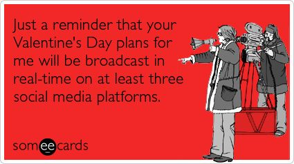 Just a reminder that your Valentine's Day plans for me will be broadcast in real-time on at least three social media platforms.