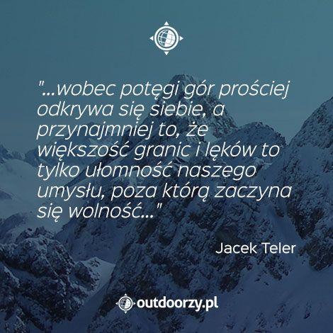 """""""...wobec potęgi gór prościej odkrywa się siebie, a przynajmniej to, że większość granic i lęków to tylko ułomność naszego umysłu, poza którą zaczyna się wolność..."""" - Jacek Teler"""