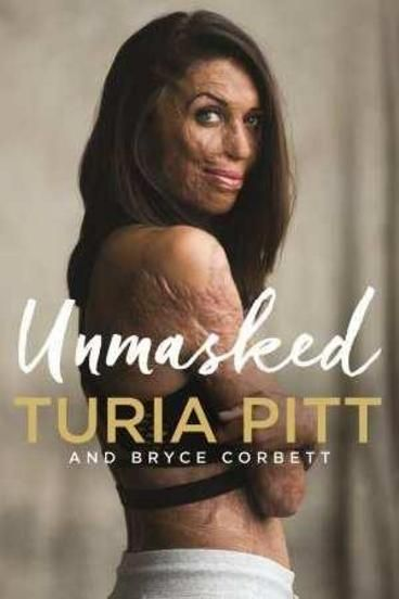 Unmasked by Turia Pitt, Bryce Corbett. It's been 5 years since Turia Pitt made headlines for having barely survived her ordeal in the desert. And in that time, she has become one of the most inspirational women in Australia. Via her first book, Everything To Live For we know about the why, how and what of that fateful day in Sep 2011. We know how she died 4 times on the operating table and her tortuous road to recovery. This book unmasks the real Turia- funny, fierce, intelligent, flawed.