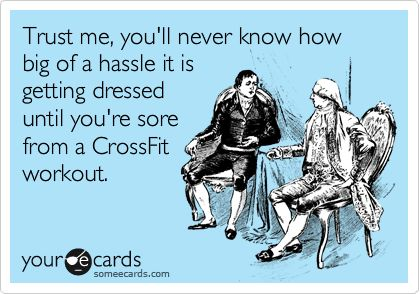 Funny Sports Ecard: Trust me, you'll never know how big of a hassle it is getting dressed until you're sore from a CrossFit workout.  Ouch - hurting from yesterday's pull-ups!