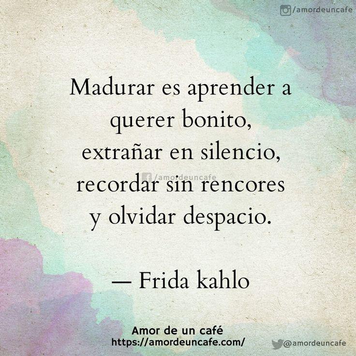 Madurar es aprender a querer bonito,extrañar en silencio, recordar sin rencores y olvidar despacio.Frida