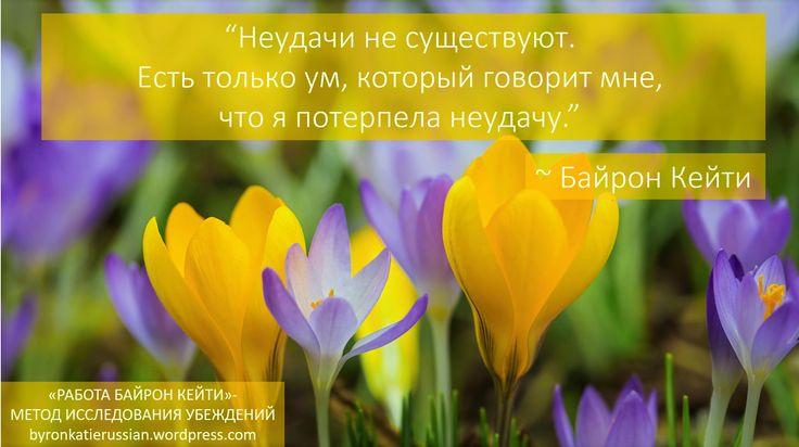 «Неудачи не существуют. Есть только ум, который говорит мне, что я потерпела неудачу.» ~ Байрон Кейти  «There is no failure. There's only the mind that tells me I have failed.» ~ Byron Katie