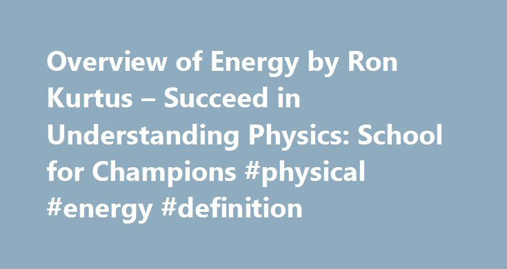 Overview of Energy by Ron Kurtus – Succeed in Understanding Physics: School for Champions #physical #energy #definition http://energy.remmont.com/overview-of-energy-by-ron-kurtus-succeed-in-understanding-physics-school-for-champions-physical-energy-definition-4/  #physical energy definition # Overview of Study of Energy by Ron Kurtus (revised 9 July 2013) Energy is a property of matter related to motion. Energy is the capacity for […]