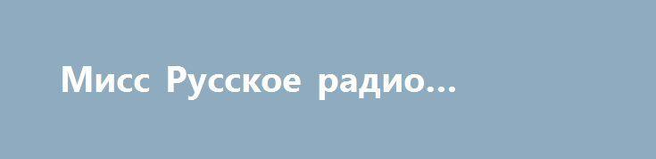 Мисс Русское радио 08.07.2017 http://kinofak.net/publ/peredachi/miss_russkoe_radio_08_07_2017/12-1-0-6670  Мисс русское радио 2017 смотреть онлайн потрясающий конкурс красоты, в котором примут участие ведущие, а также звезды Русского радио, будет проходить в Барвиха Luxury Village. В конкурсе бороться за победу будут двадцать пять самых красивых девушек страны из самых разных ее уголков. В этом году главной темой конкурса является год экологии в России. По этой причине среди многих задач…