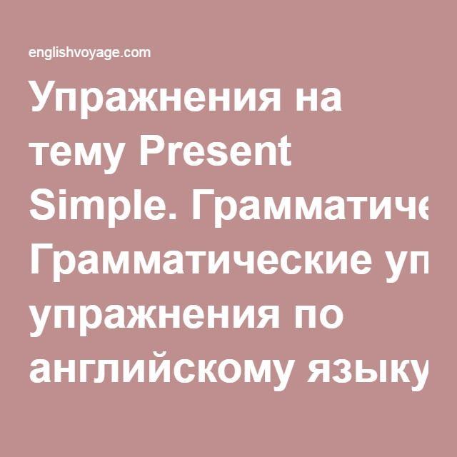 Упражнения на тему Present Simple. Грамматические упражнения по английскому языку