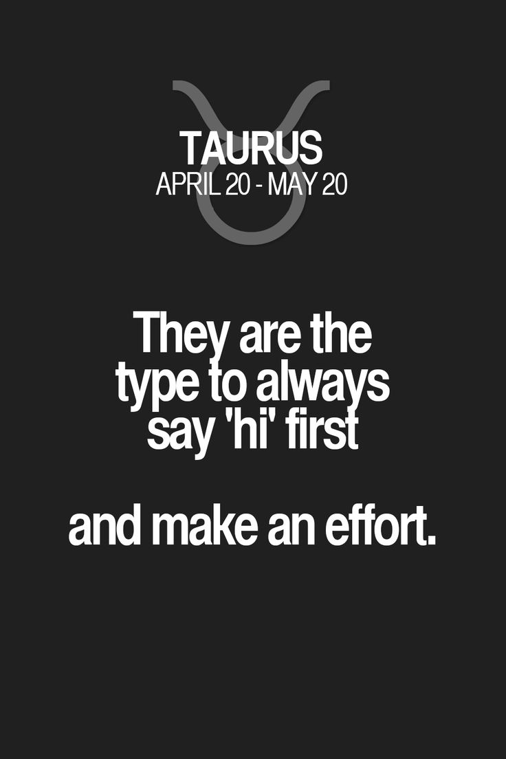 They are the type to always say 'hi first and make an effort. Taurus | Taurus Quotes | Taurus Zodiac Signs