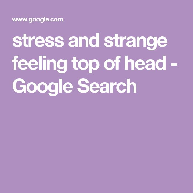 stress and strange feeling top of head - Google Search