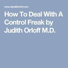 How To Deal With A Control Freak by Judith Orloff M.D.