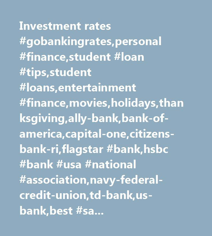 Investment rates #gobankingrates,personal #finance,student #loan #tips,student #loans,entertainment #finance,movies,holidays,thanksgiving,ally-bank,bank-of-america,capital-one,citizens-bank-ri,flagstar #bank,hsbc #bank #usa #national #association,navy-federal-credit-union,td-bank,us-bank,best #savings #account #promotions,best #savings #accounts,savings #accounts,family #saving #strategies,saving #money,saving #money #mistakes #to #avoid,banking,banking #industry,banking #industry #trends,cd…