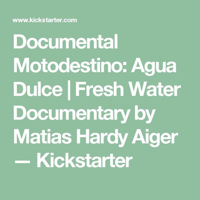 Documental Motodestino: Agua Dulce | Fresh Water Documentary by Matias Hardy Aiger —  Kickstarter