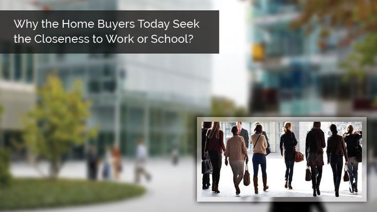 Why the Home Buyers Today Seek the Closeness to Work or School?
