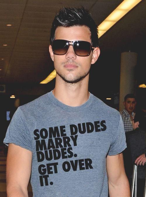 "LGBT ""Some dudes marry dudes, get over it""  Taylor Lautner"