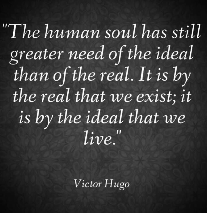 The human soul has still greater need of the ideal than of the real. It is by the real that we exist; it is by the ideal that we live. ~ Victor Hugo
