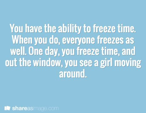 Prompt -- you have the ability to freeze time. when you do, everyone freezes as well. one day, you freeze time, and out the window, you see a girl moving around