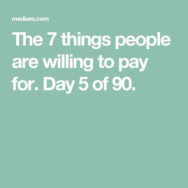 The 7 things people are willing to pay for. Day 5 of 90.