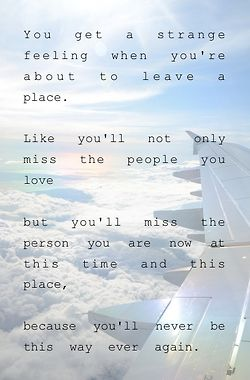 You get a strange feeling when you're about to leave a place. Like you'll never only miss the people you love but you'll miss the person you are now at this time and this place, because you'll never be this way ever again.