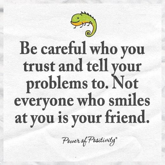 To Everyone Not Just Myself My Friends And Family You: Be Careful Who You Trust And Tell Your Problems To. Not