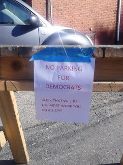 "5 Signs at Pa. Polling Place: ""NO PARKING FOR DEMOCRATS"" Early this afternoon in Charleroi, Pennsylvania, there were five signs in place aimed at stopping Democrats from parking near a polling station, according to Pennsylvania voters Erica Gust and Lori Marks. One read: ""NO PARKING FOR DEMOCRATS - WALK THAT WILL BE THE MOST WORK YOU DO ALL DAY."" The signs were mounted on barricades—one directly in front of the polling place entrance."