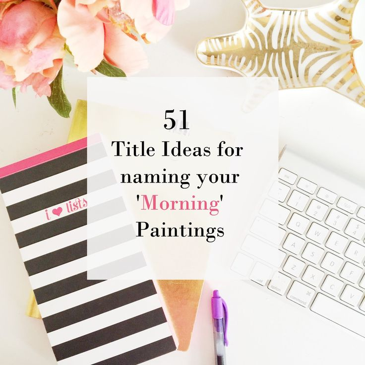 51 Title Ideas for naming your 'Morning' Paintings.Use these 51  titles for your paintings #painting #titles #artist #arts #inspiration #lists #morning #paintingtitles #titleideas #ashleyelladesign