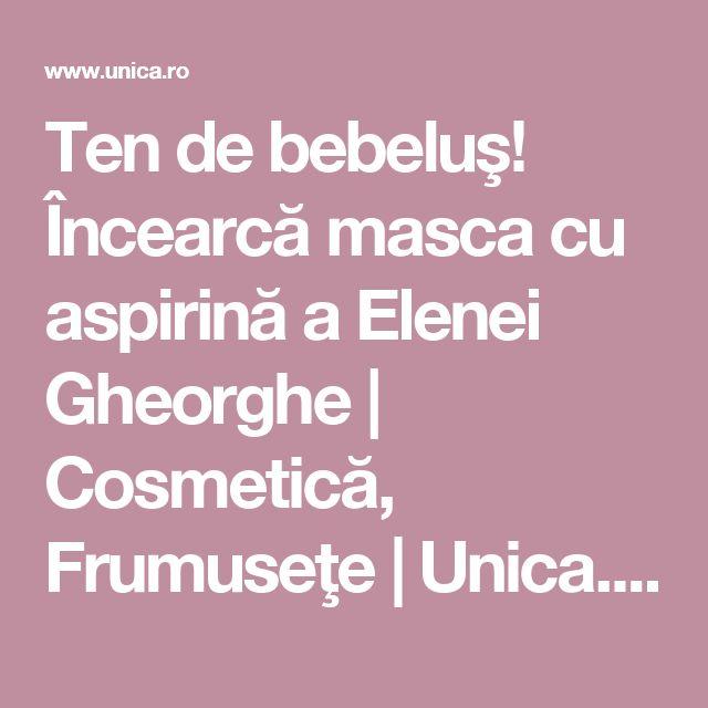 Ten de bebeluş! Încearcă masca cu aspirină a Elenei Gheorghe | Cosmetică, Frumuseţe | Unica.ro