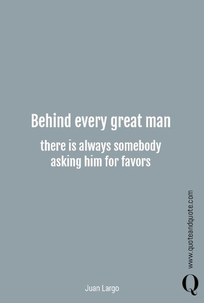 """""""Behind every great man there is always somebody asking him for favors"""" by Juan Largo.  https://www.quoteandquote.com/quote/?id=747  #quote, #success, #successful, #greatman, #favor, #great, #ask, #freeloader, #takeadvantage, #pricetopay, #quoteandquote"""