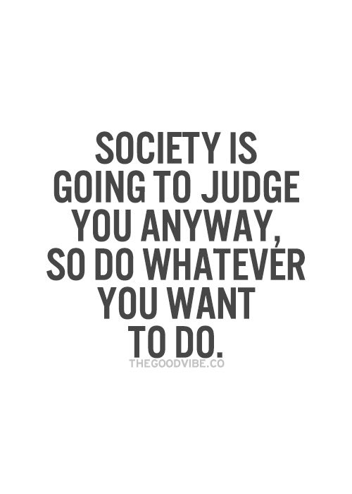 Exactly! Like the Kid Cudi song - they gonna judge you anyway, so whatever :P