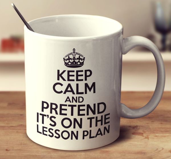 Keep Calm And Pretend Its On The Lesson Plan! – mug-empire