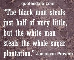 The black man steals just half of very little, but the white man steals the whole sugar plantation. - Popular Jamaican Proverbs