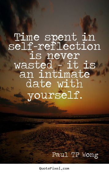 "self-reflection quote""Time spent in self-reflection is never wasted – it is an intimate date with yourself."" – Dr Paul TP Wong"