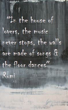 In the house of lovers ~ the music never stops ~ the walls are made of songs ~ and the floor dances ~❤️~ Rumi