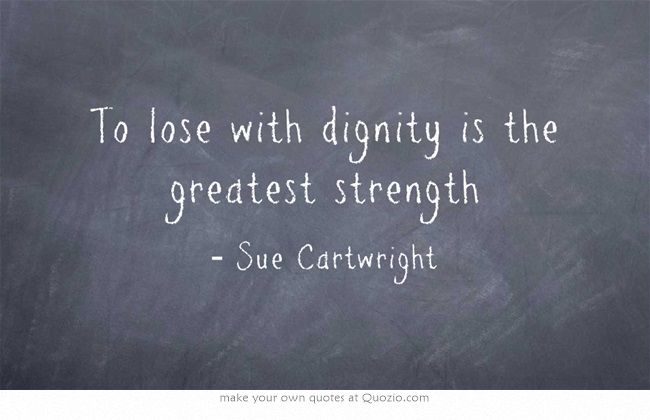 To lose with dignity is the greatest strength