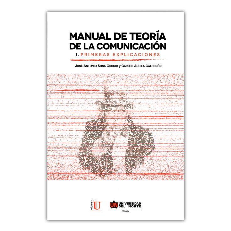 Manual de teoría de la comunicación. I. Primeras Explicaciones – José Antonio Sosa Osorio y Carlos Arcila Calderón   – Universidad del Norte  www.librosyeditores.com Editores y distribuidores.