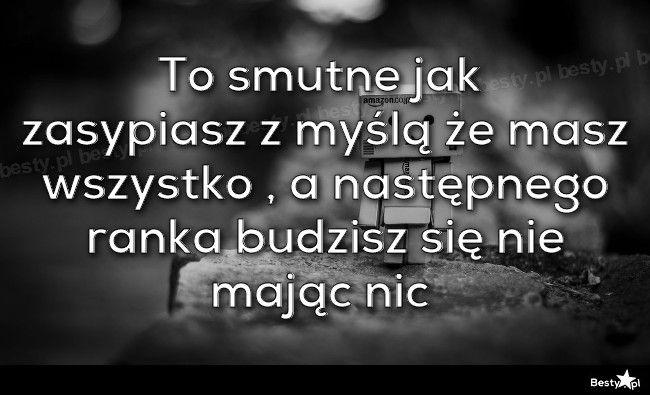 BESTY.pl - To smutne jak zasypiasz z myślą że masz wszystko , a następnego ranka budzisz się nie mając nic