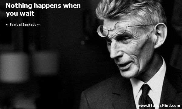 Nothing happens when you wait - Samuel Beckett Quotes
