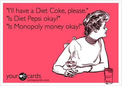 Yeah, I'm don't really like Pepsi much either.Regular Coke, Funny Friendship, Monopoly Money, Dr. Peppers, Diet Pepsi, So True, Hate Diet, True Stories, Diet Coke