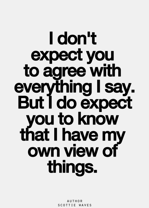 I don't expect you to agree with everything I say. But I do expect you to know that I have my own view of things.