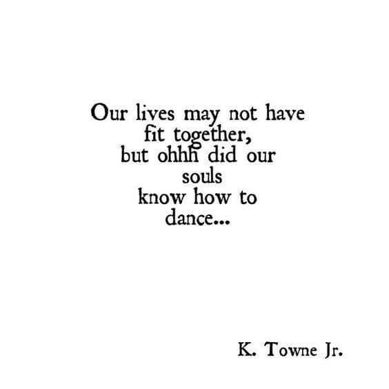 our lives may not have fit together, but ohhh did our souls know how to dance...